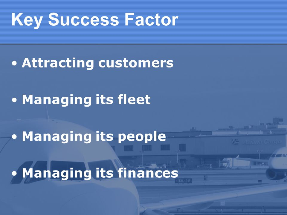 Key Success Factor Attracting customers Managing its fleet