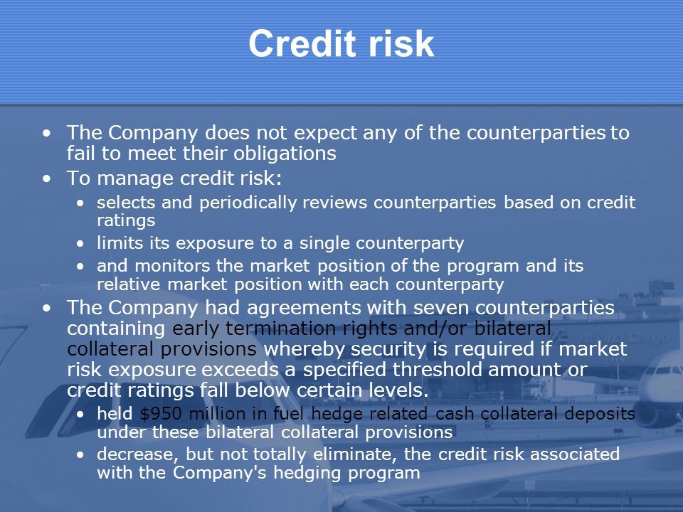 Credit risk The Company does not expect any of the counterparties to fail to meet their obligations.