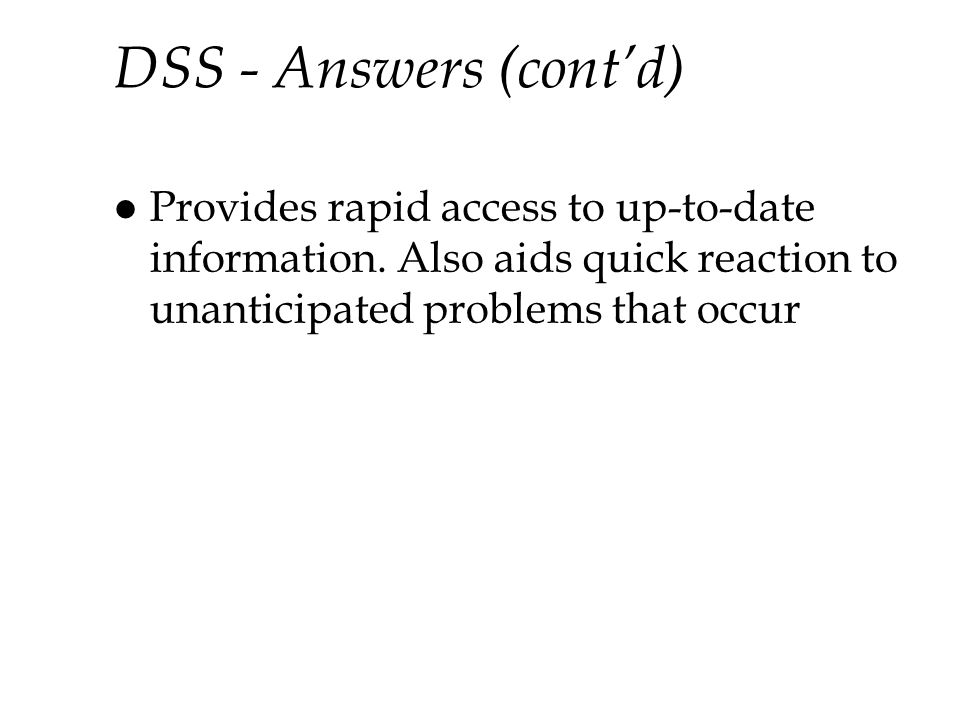 DSS - Answers (cont'd) Provides rapid access to up-to-date information.