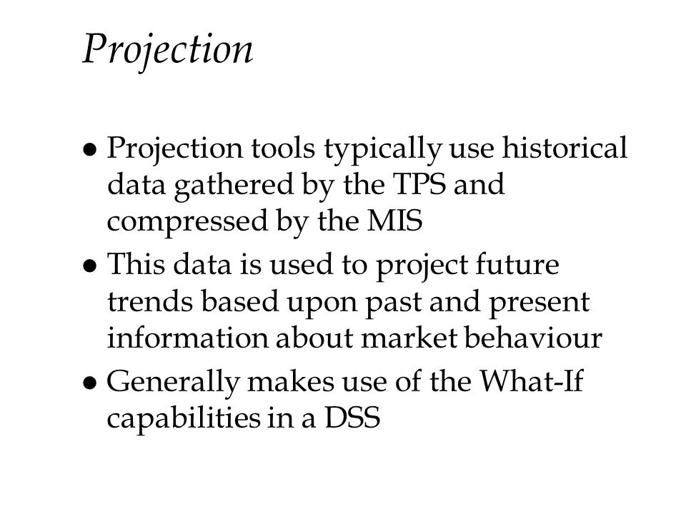 Projection Projection tools typically use historical data gathered by the TPS and compressed by the MIS.
