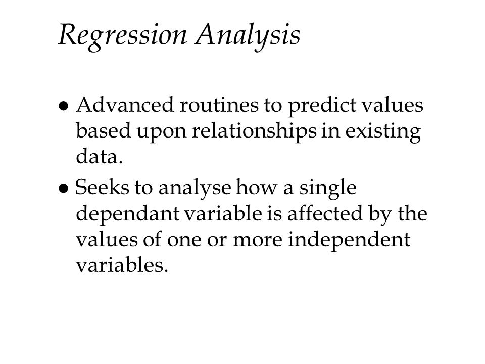 Regression Analysis Advanced routines to predict values based upon relationships in existing data.