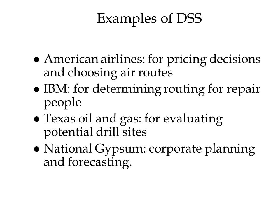 Examples of DSS American airlines: for pricing decisions and choosing air routes. IBM: for determining routing for repair people.