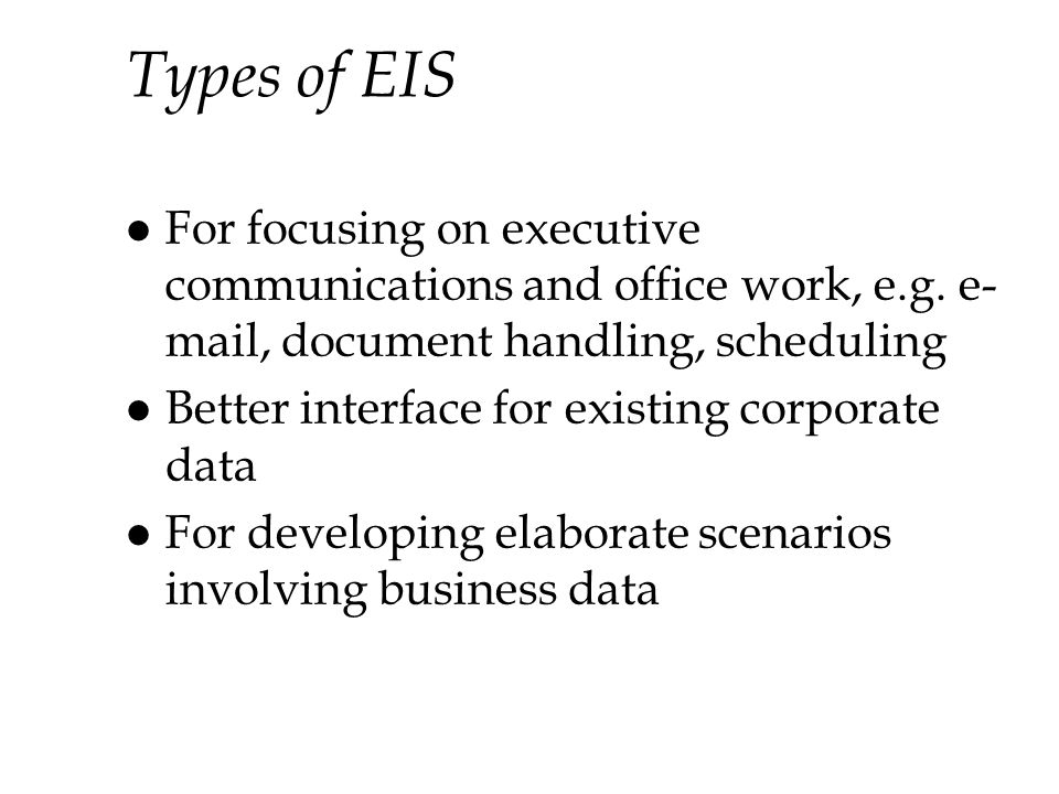 Types of EIS For focusing on executive communications and office work, e.g. e-mail, document handling, scheduling.