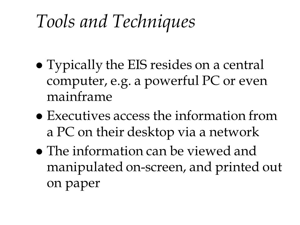 Tools and Techniques Typically the EIS resides on a central computer, e.g. a powerful PC or even mainframe.