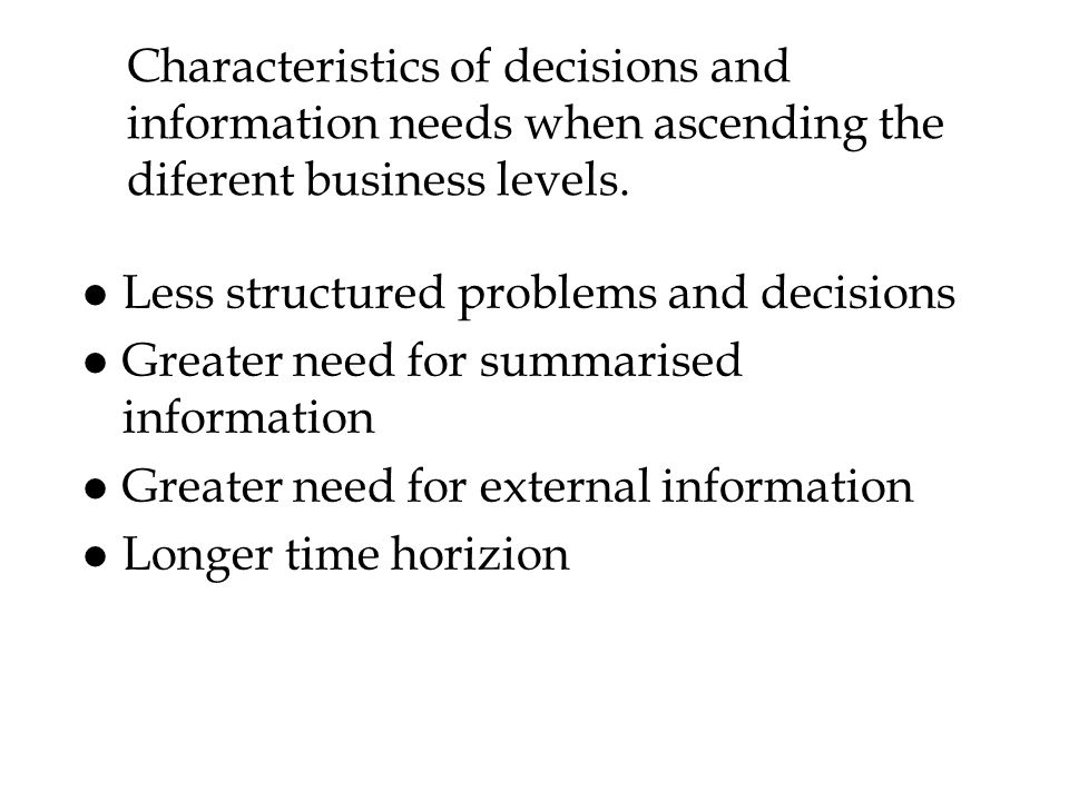 Characteristics of decisions and information needs when ascending the diferent business levels.
