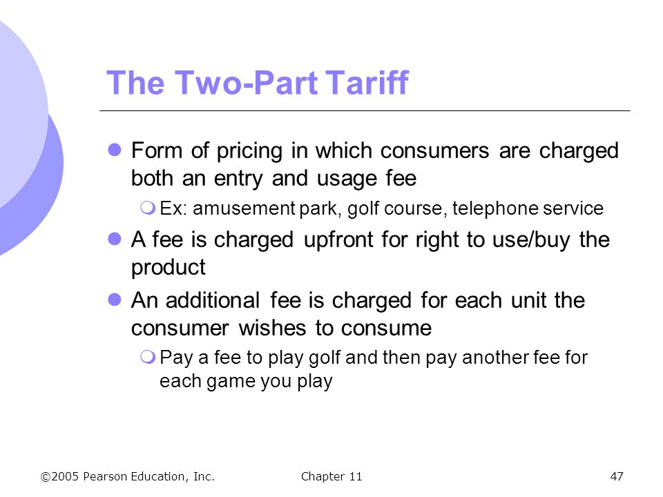 The Two-Part Tariff Form of pricing in which consumers are charged both an entry and usage fee. Ex: amusement park, golf course, telephone service.