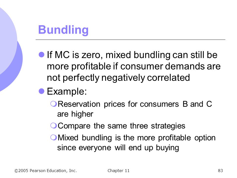 Bundling If MC is zero, mixed bundling can still be more profitable if consumer demands are not perfectly negatively correlated.