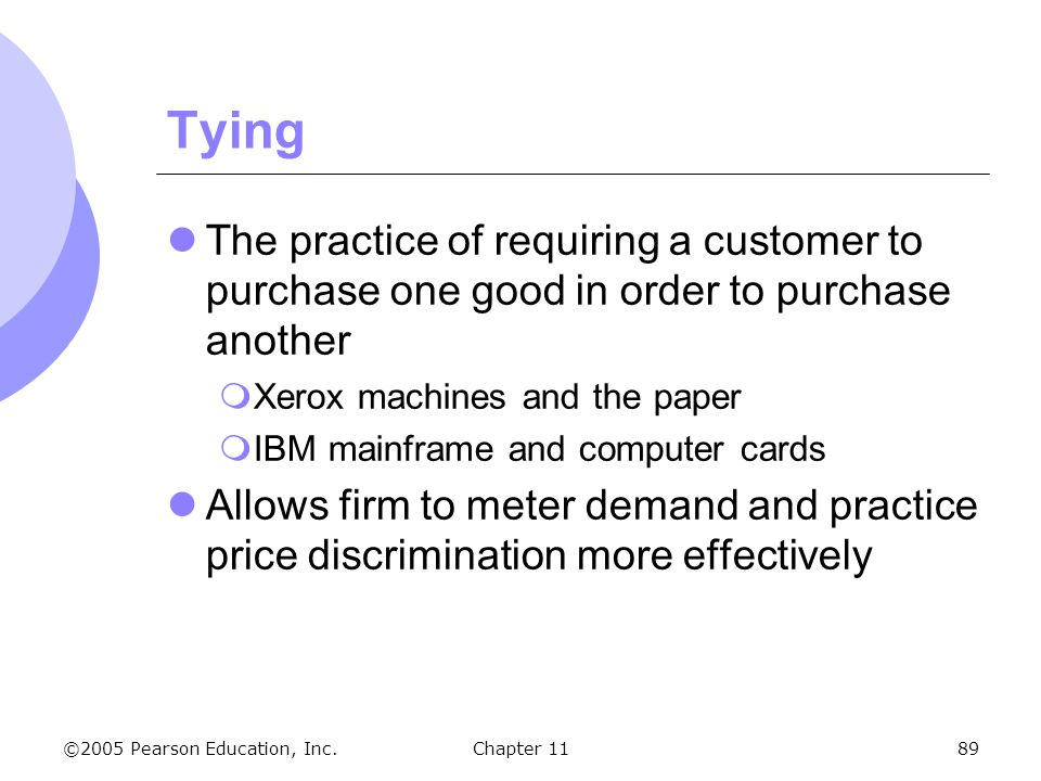 Tying The practice of requiring a customer to purchase one good in order to purchase another. Xerox machines and the paper.