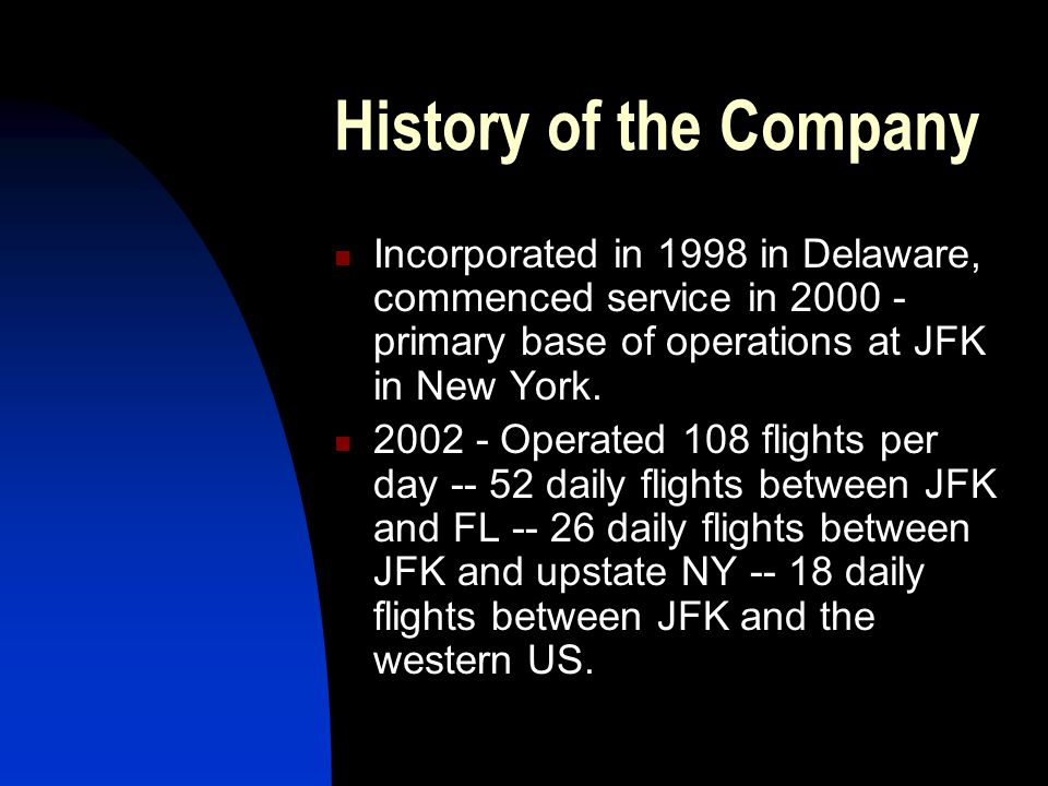 History of the Company Incorporated in 1998 in Delaware, commenced service in 2000 - primary base of operations at JFK in New York.