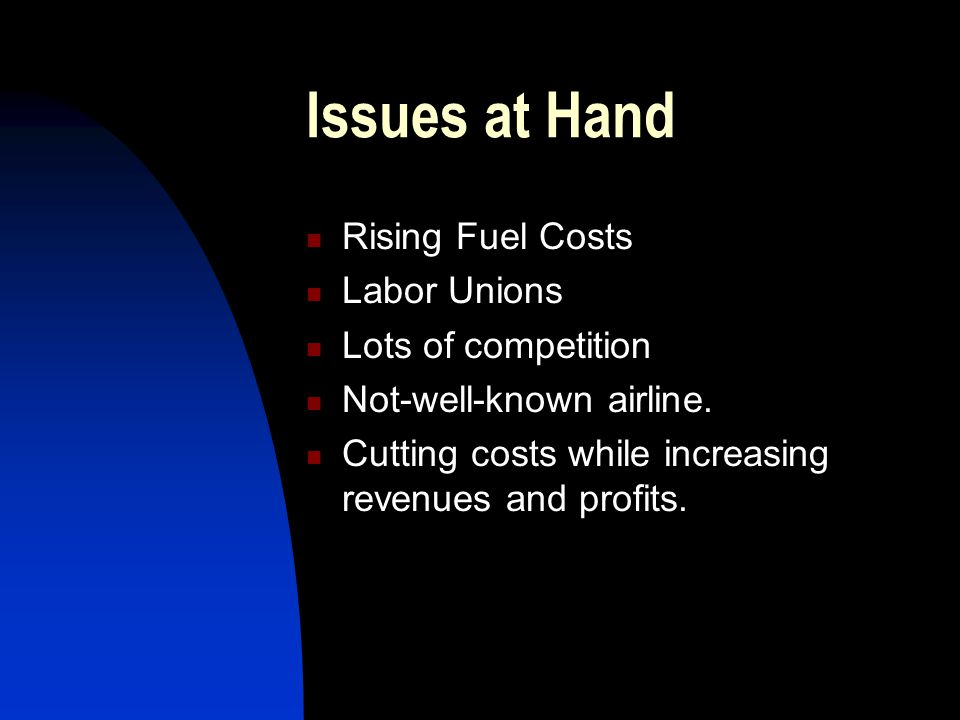 Issues at Hand Rising Fuel Costs Labor Unions Lots of competition