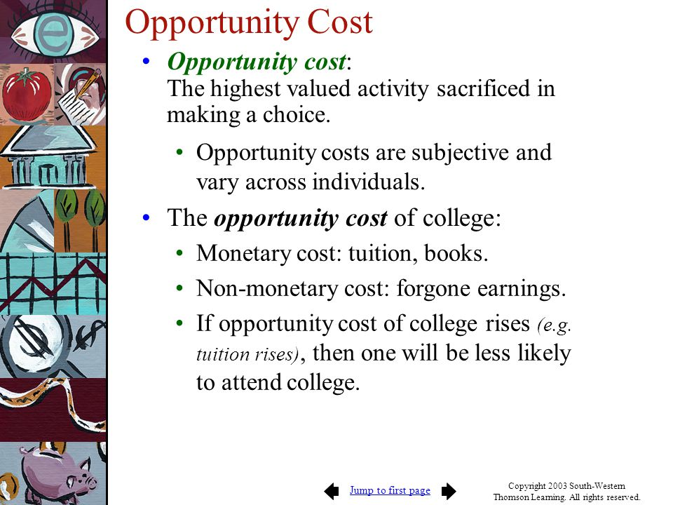 Opportunity Cost Opportunity cost: The highest valued activity sacrificed in making a choice.