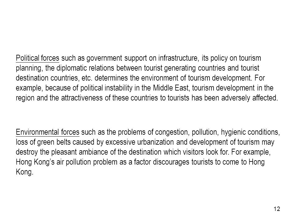 Political forces such as government support on infrastructure, its policy on tourism planning, the diplomatic relations between tourist generating countries and tourist destination countries, etc. determines the environment of tourism development. For example, because of political instability in the Middle East, tourism development in the region and the attractiveness of these countries to tourists has been adversely affected.