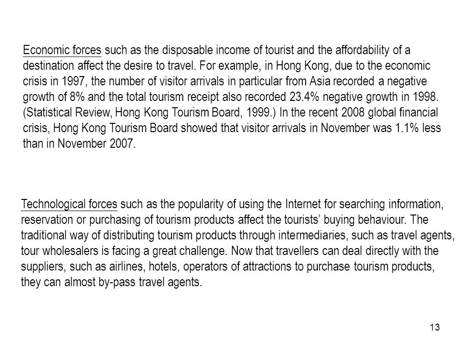 Economic forces such as the disposable income of tourist and the affordability of a destination affect the desire to travel. For example, in Hong Kong, due to the economic crisis in 1997, the number of visitor arrivals in particular from Asia recorded a negative growth of 8% and the total tourism receipt also recorded 23.4% negative growth in 1998. (Statistical Review, Hong Kong Tourism Board, 1999.) In the recent 2008 global financial crisis, Hong Kong Tourism Board showed that visitor arrivals in November was 1.1% less than in November 2007.