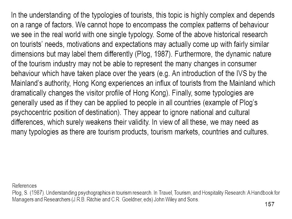 In the understanding of the typologies of tourists, this topic is highly complex and depends on a range of factors. We cannot hope to encompass the complex patterns of behaviour we see in the real world with one single typology. Some of the above historical research on tourists' needs, motivations and expectations may actually come up with fairly similar dimensions but may label them differently (Plog, 1987). Furthermore, the dynamic nature of the tourism industry may not be able to represent the many changes in consumer behaviour which have taken place over the years (e.g. An introduction of the IVS by the Mainland's authority, Hong Kong experiences an influx of tourists from the Mainland which dramatically changes the visitor profile of Hong Kong). Finally, some typologies are generally used as if they can be applied to people in all countries (example of Plog's psychocentric position of destination). They appear to ignore national and cultural differences, which surely weakens their validity. In view of all these, we may need as many typologies as there are tourism products, tourism markets, countries and cultures.