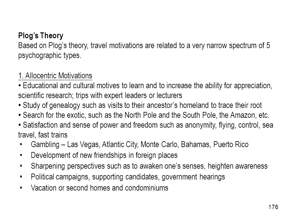 Plog's Theory Based on Plog's theory, travel motivations are related to a very narrow spectrum of 5 psychographic types.