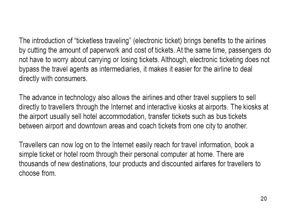 The introduction of ticketless traveling (electronic ticket) brings benefits to the airlines by cutting the amount of paperwork and cost of tickets. At the same time, passengers do not have to worry about carrying or losing tickets. Although, electronic ticketing does not bypass the travel agents as intermediaries, it makes it easier for the airline to deal directly with consumers.