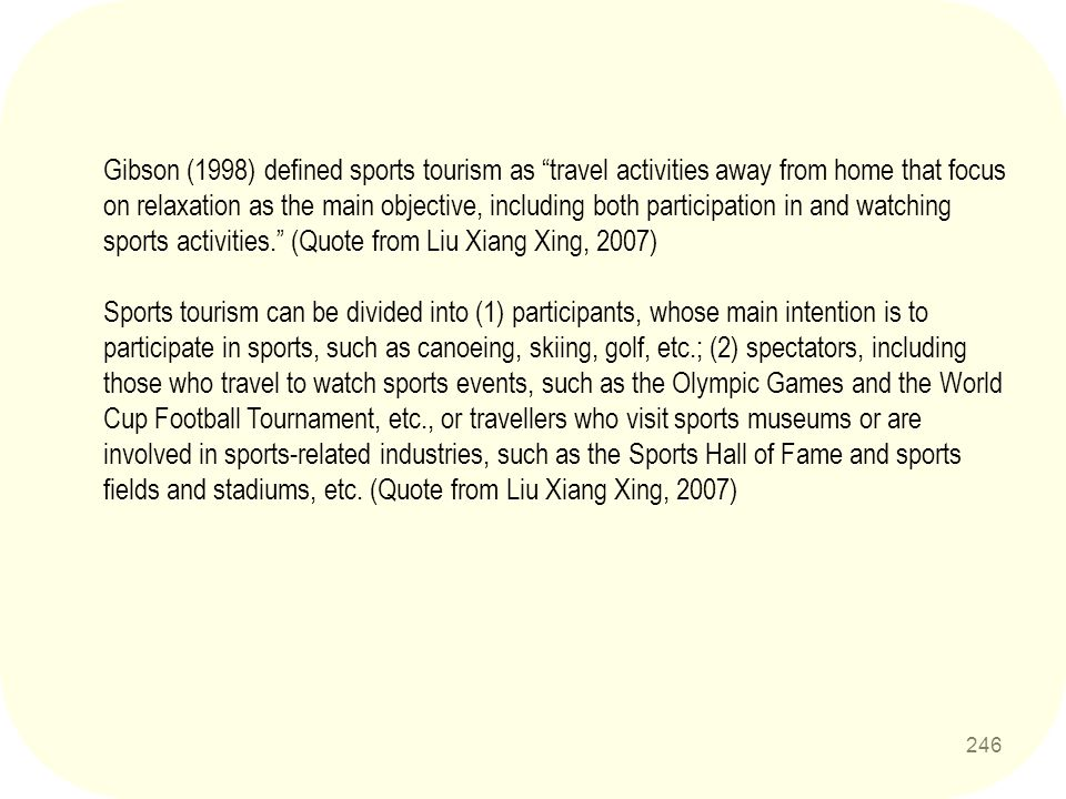 Gibson (1998) defined sports tourism as travel activities away from home that focus on relaxation as the main objective, including both participation in and watching sports activities. (Quote from Liu Xiang Xing, 2007)