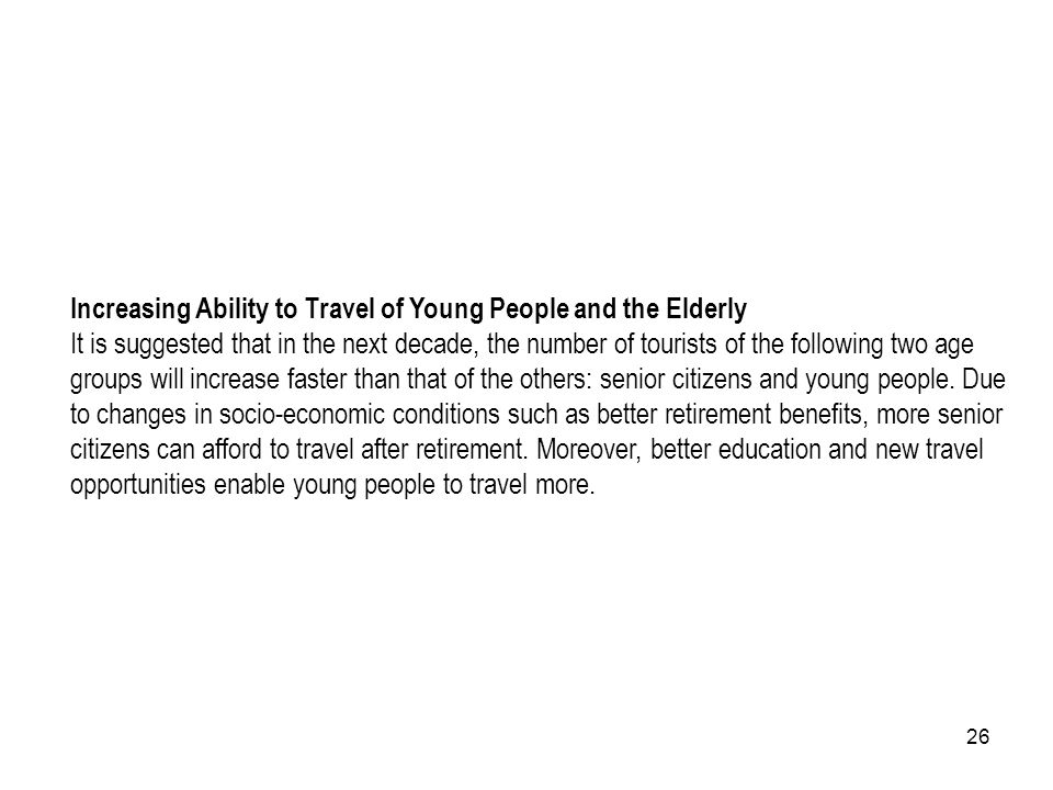 Increasing Ability to Travel of Young People and the Elderly It is suggested that in the next decade, the number of tourists of the following two age groups will increase faster than that of the others: senior citizens and young people.