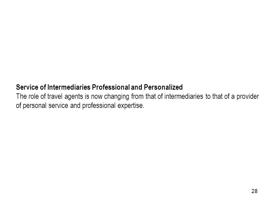 Service of Intermediaries Professional and Personalized The role of travel agents is now changing from that of intermediaries to that of a provider of personal service and professional expertise.
