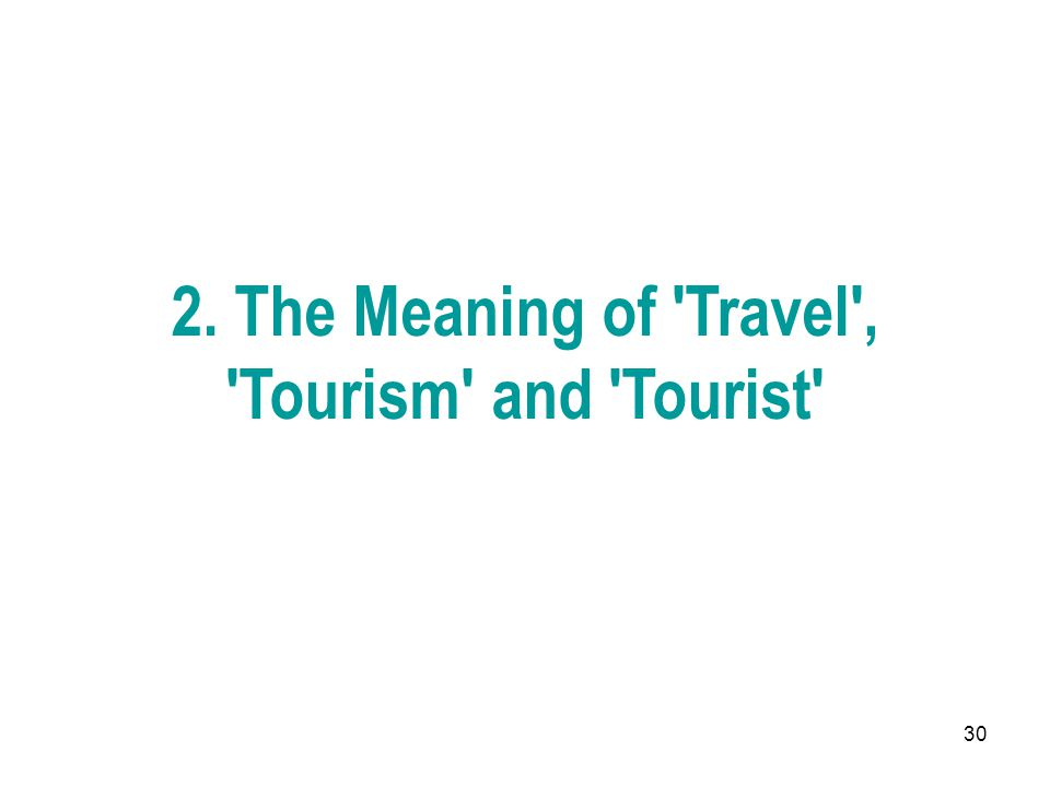 2. The Meaning of Travel , Tourism and Tourist