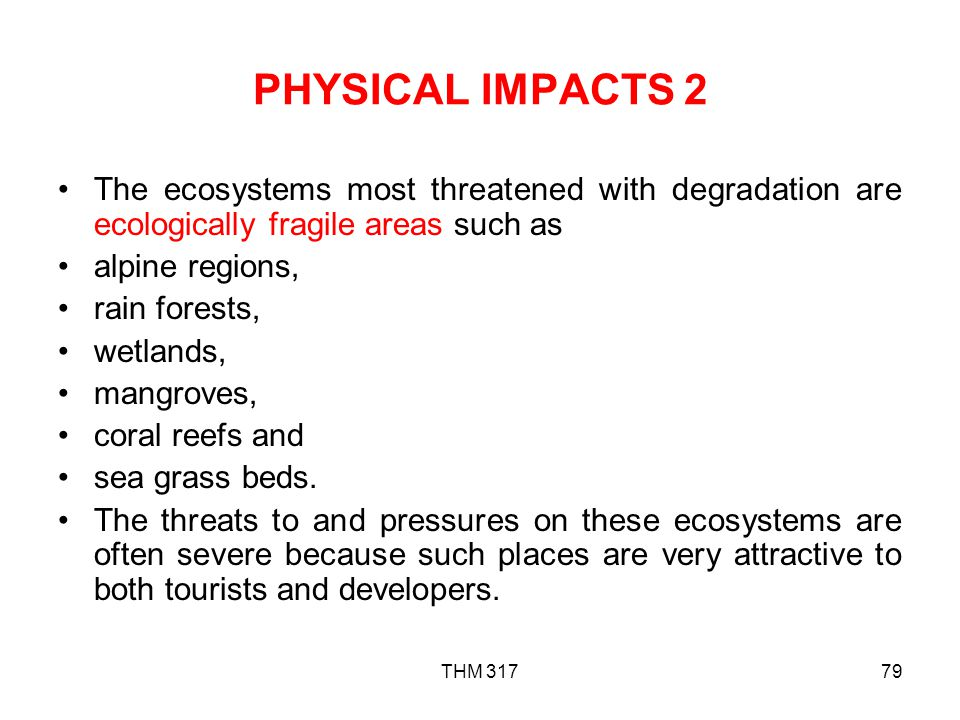 PHYSICAL IMPACTS 2 The ecosystems most threatened with degradation are ecologically fragile areas such as.