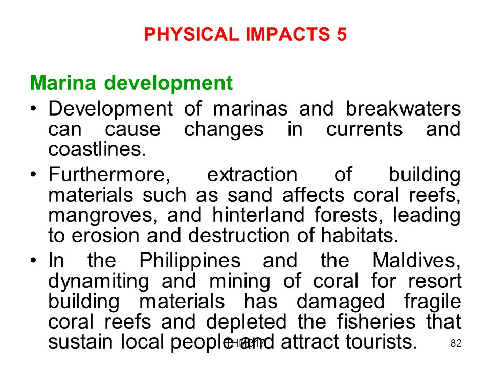 PHYSICAL IMPACTS 5 Marina development. Development of marinas and breakwaters can cause changes in currents and coastlines.