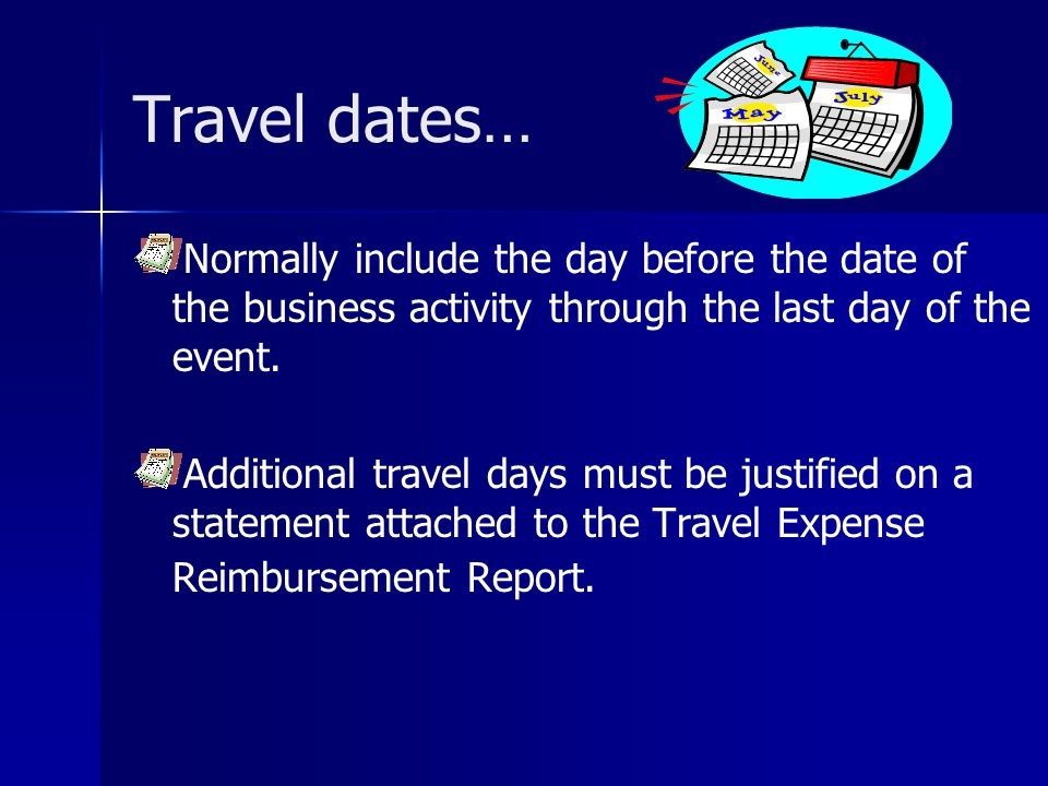 Travel dates… Normally include the day before the date of the business activity through the last day of the event.