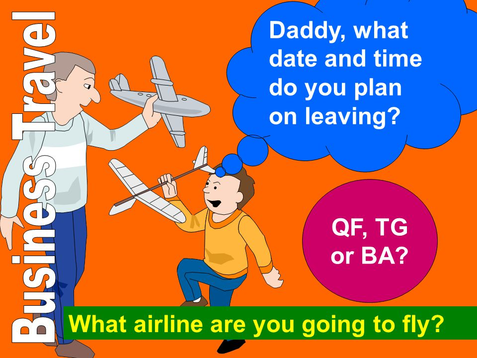 Daddy, what date and time do you plan on leaving