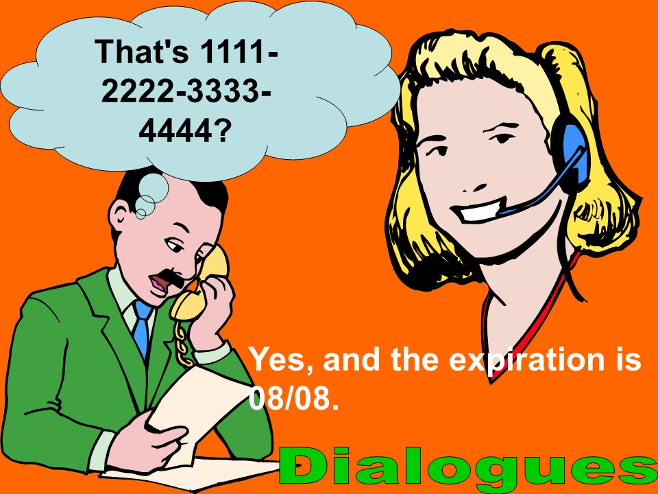 That s 1111-2222-3333-4444 Yes, and the expiration is 08/08. Dialogues
