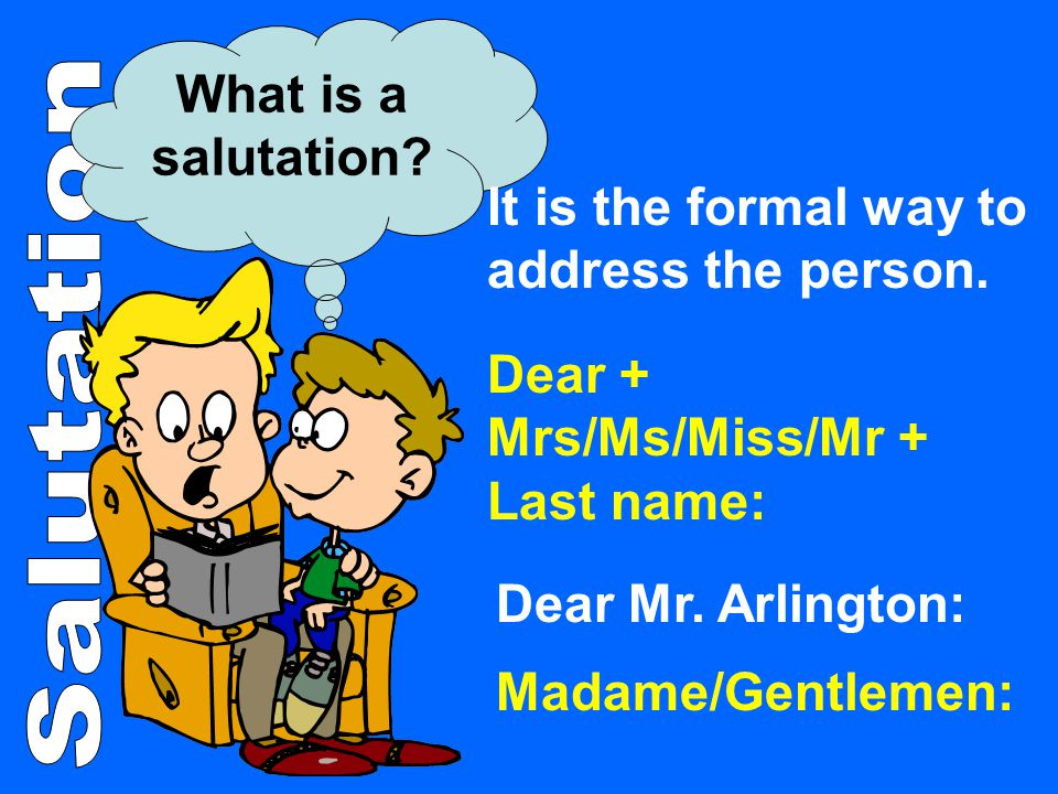 What is a salutation It is the formal way to address the person. Dear + Mrs/Ms/Miss/Mr + Last name: