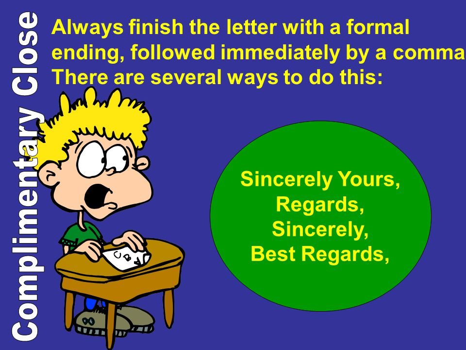 Always finish the letter with a formal ending, followed immediately by a comma. There are several ways to do this: