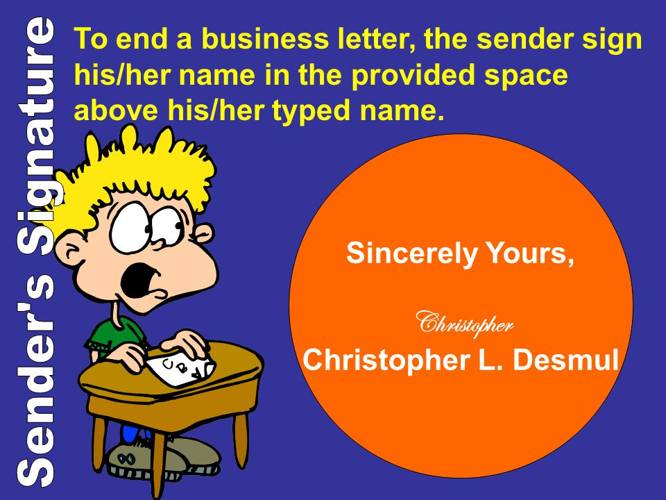 To end a business letter, the sender sign his/her name in the provided space above his/her typed name.
