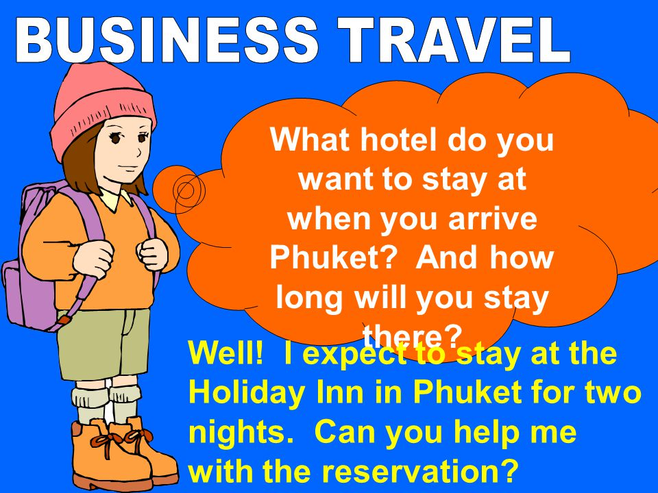 BUSINESS TRAVEL What hotel do you want to stay at when you arrive Phuket And how long will you stay there