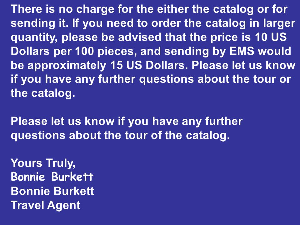 There is no charge for the either the catalog or for sending it