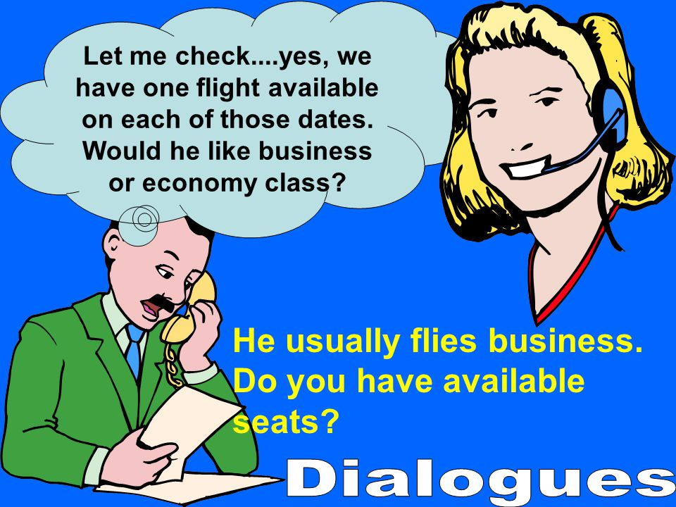 He usually flies business. Do you have available seats