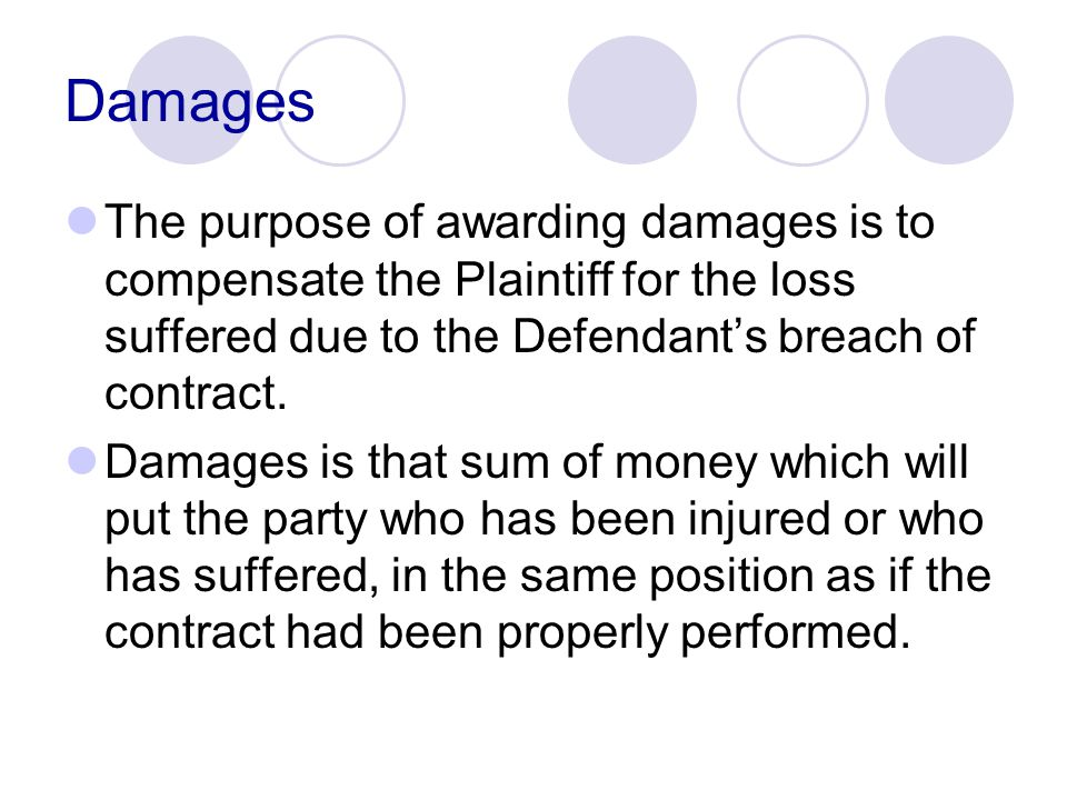 Damages The purpose of awarding damages is to compensate the Plaintiff for the loss suffered due to the Defendant's breach of contract.