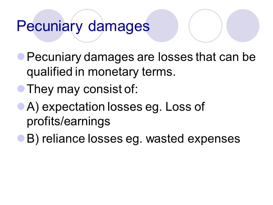 Pecuniary damages Pecuniary damages are losses that can be qualified in monetary terms. They may consist of: