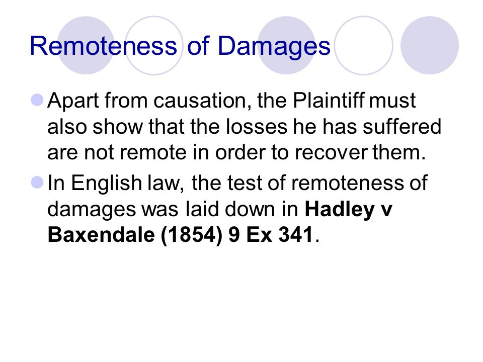 Remoteness of Damages Apart from causation, the Plaintiff must also show that the losses he has suffered are not remote in order to recover them.