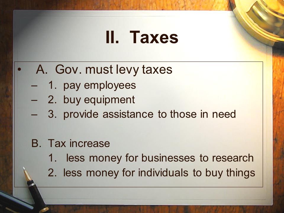II. Taxes A. Gov. must levy taxes 1. pay employees 2. buy equipment