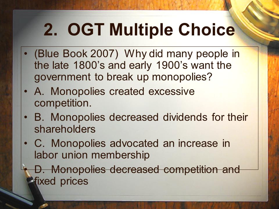2. OGT Multiple Choice (Blue Book 2007) Why did many people in the late 1800's and early 1900's want the government to break up monopolies