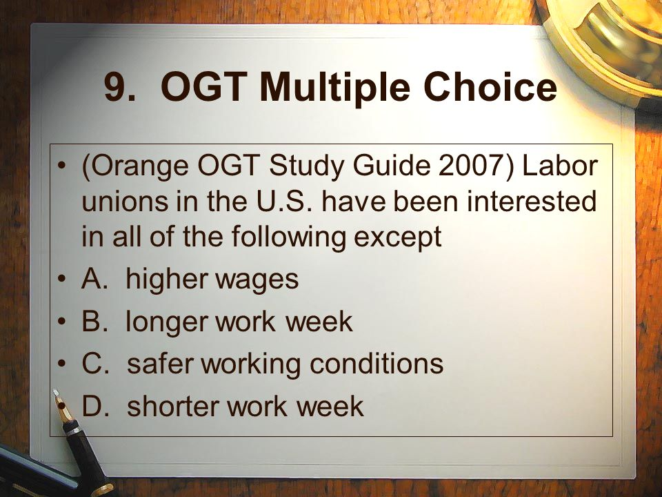 9. OGT Multiple Choice (Orange OGT Study Guide 2007) Labor unions in the U.S. have been interested in all of the following except.