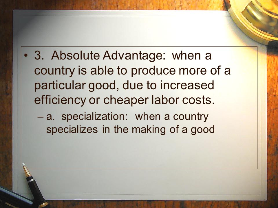 3. Absolute Advantage: when a country is able to produce more of a particular good, due to increased efficiency or cheaper labor costs.