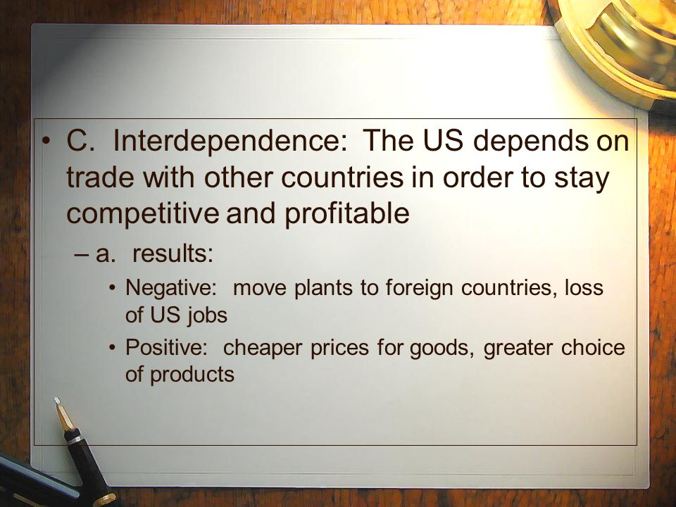 C. Interdependence: The US depends on trade with other countries in order to stay competitive and profitable