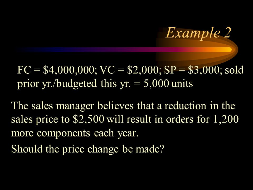 Example 2 FC = $4,000,000; VC = $2,000; SP = $3,000; sold prior yr./budgeted this yr. = 5,000 units.