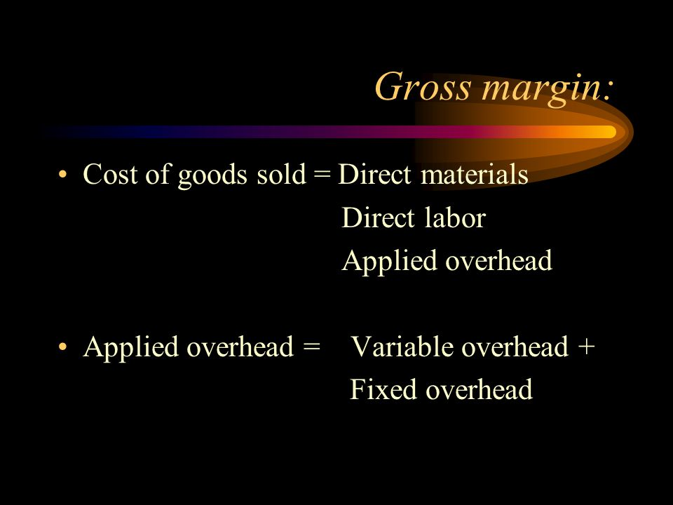 Gross margin: Cost of goods sold = Direct materials Direct labor