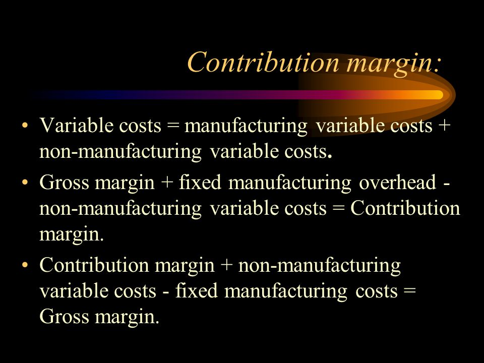 Contribution margin: Variable costs = manufacturing variable costs + non-manufacturing variable costs.