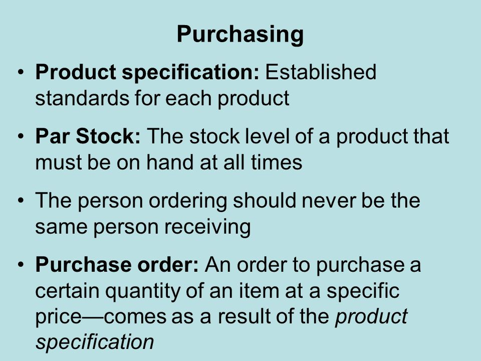Purchasing Product specification: Established standards for each product. Par Stock: The stock level of a product that must be on hand at all times.