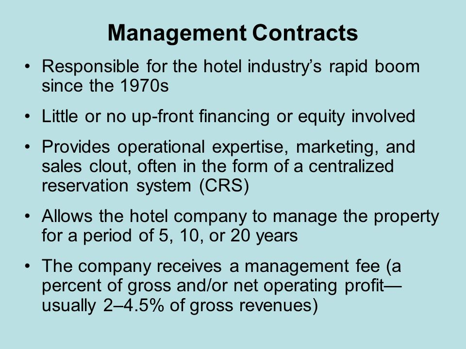 Management Contracts Responsible for the hotel industry's rapid boom since the 1970s. Little or no up-front financing or equity involved.