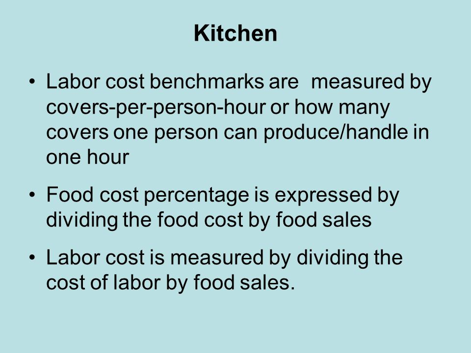 Kitchen Labor cost benchmarks are measured by covers-per-person-hour or how many covers one person can produce/handle in one hour.