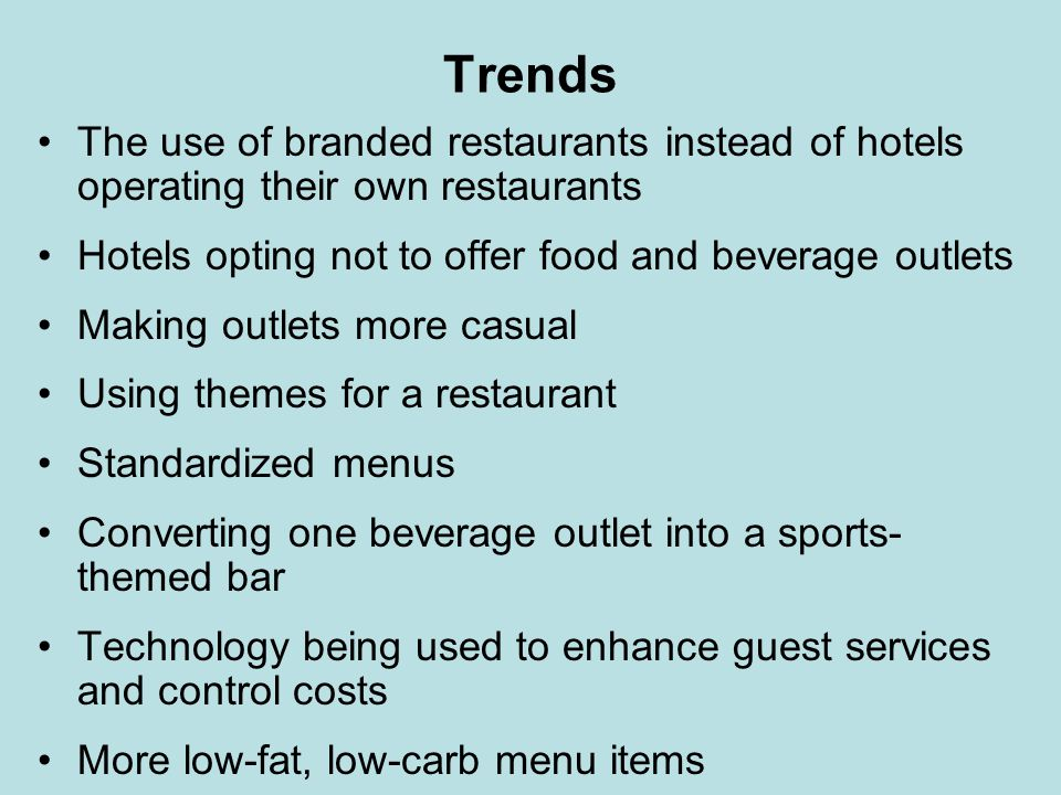 Trends The use of branded restaurants instead of hotels operating their own restaurants. Hotels opting not to offer food and beverage outlets.